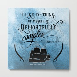 Delightfully complex quote - Nikolai Lantsov - Leigh Bardugo Metal Print