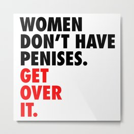 Women don't have penises. Get over it. Metal Print
