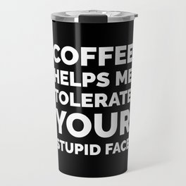 Coffee Helps Me Tolerate Your Stupid Face (Black & White) Travel Mug