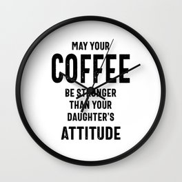 May Your Coffee Be Stronger Than Your Daughters Attitude Mom Wall Clock