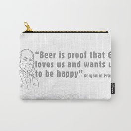 BEER IS PROOF THAT GOD LOVES US AND WANTS US TO BE HAPPY - BEN FRANKLIN Carry-All Pouch