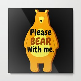 please bear with me Metal Print