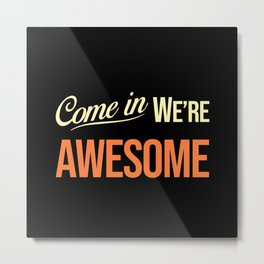Come in we are awesome Metal Print