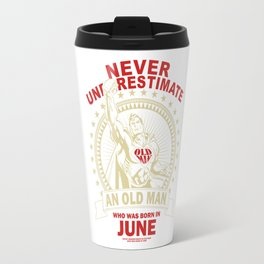 NEVER UNDERESTIMATE AN OLD MAN WHO WAS BORN IN JUNE Travel Mug