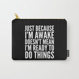 Just Because I'm Awake Doesn't Mean I'm Ready To Do Things (Black & White) Carry-All Pouch