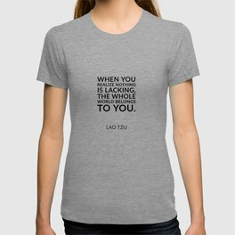 Zen quotes - When you realize nothing is lacking, the whole world belongs to you. Lao Tzu T-shirt