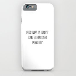 OUR LIFE IS WHAT OUR THOUGHTS MAKE IT iPhone Case