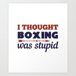 I thought boxing was stupid Art Print