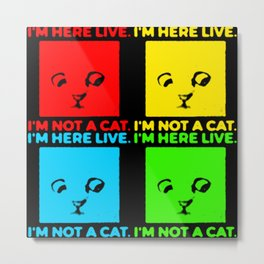 I'm here live. I'm not a cat. Pop Art. Metal Print