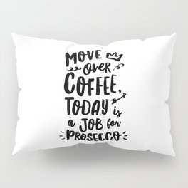 Move Over Coffee Today is a Job For Prosecco black and white typography home room wall decor Pillow Sham