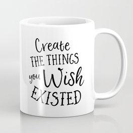 Create The Things You Wish Existed Coffee Mug