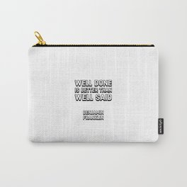 Well done is better than well said - Benjamin Franklin Carry-All Pouch