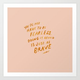"""""""You Do Not Have To Be Fearless. Doing It Afraid Is Just As Brave."""" Art Print"""