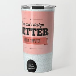 You can't design better with a computer Travel Mug