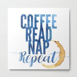 Coffee. Read. Nap. Repeat. Metal Print