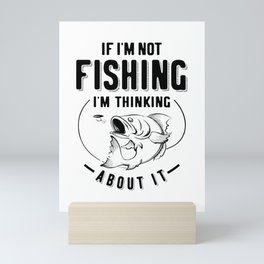 Funny If I'm Not Fishing I'm Thinking About It Mini Art Print
