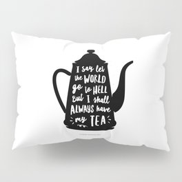 I Say Let the World Go to Hell But I Shall Always Have My Tea Black and White kitchen home decor Pillow Sham