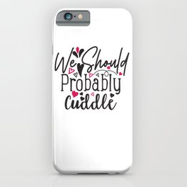 We Should Probably Cuddle - Funny Love humor - Cute typography - Lovely and romantic quotes illustration iPhone Case