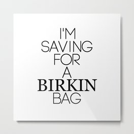 Saving for a Birkin bag Metal Print