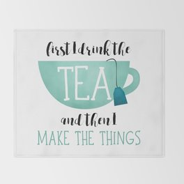 First I Drink The Tea And Then I Make The Things Throw Blanket