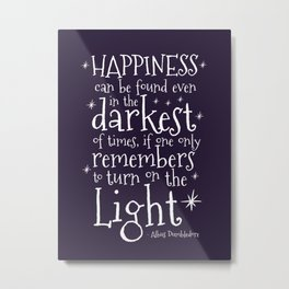 HAPPINESS CAN BE FOUND EVEN IN THE DARKEST OF TIMES - DUMBLEDORE QUOTE Metal Print