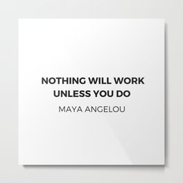 Maya Angelou Inspiration Quotes -  Nothing will work unless you do Metal Print