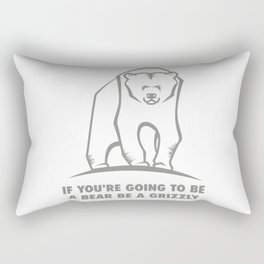If you're going to be a bear be a grizzly Rectangular Pillow