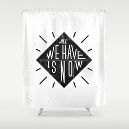 All we have is now Shower Curtain