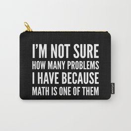 I'M NOT SURE HOW MANY PROBLEMS I HAVE BECAUSE MATH IS ONE OF THEM (Black & White) Carry-All Pouch