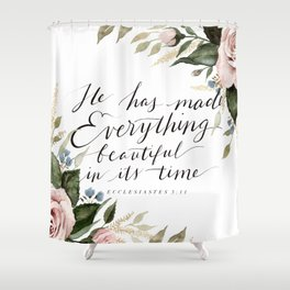 """""""He has made Everything beautiful in its time"""" Shower Curtain"""