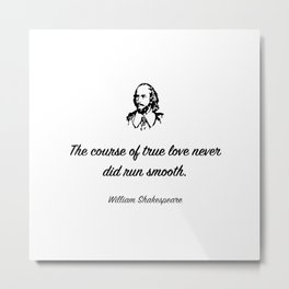 The course of true love never did run smooth.William Shakespeare Metal Print