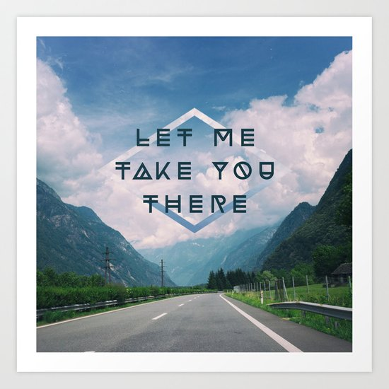 LET ME TAKE YOU THERE Art Print