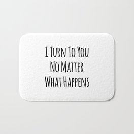 I Turn To You No Matter What Happens Bath Mat