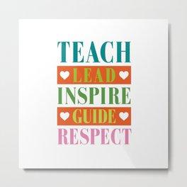 TEACH LEAD INSPIRE GUIDE RESPECT Metal Print