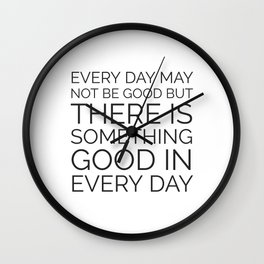 EVERY DAY MAY NOT BE GOOD BUT THERE IS SOMETHING GOOD IN EVERY DAY Wall Clock