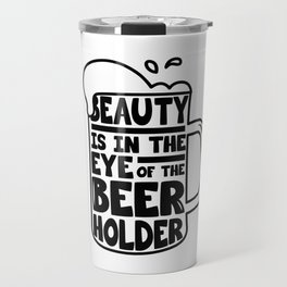 Beer Day - Beauty is in the Eye of Beer Holder Travel Mug