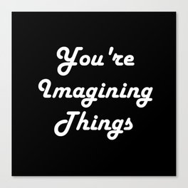 You're Imagining Things Canvas Print