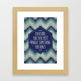 Everyone you ever meet knows something you don't Framed Art Print