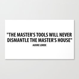 The master's tools will never dismantle the master's house. - Audre Lorde Canvas Print