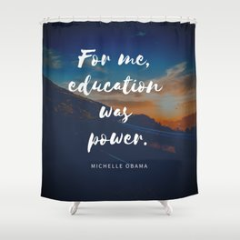 Michelle Obama Quote | For Me Education Was Power Shower Curtain