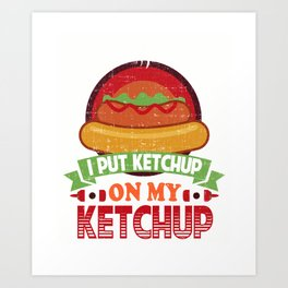 I Put Ketchup On My Ketchup Funny Food Condiment Art Print