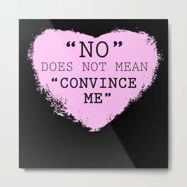 """'NO' DOES NOT MEAN 'CONVINCE ME'"" Series Metal Print"
