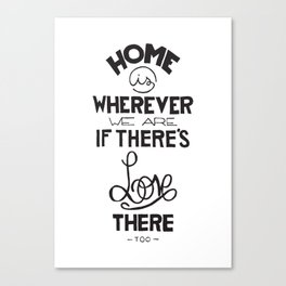Home is wherever we are if there's love there too. Canvas Print
