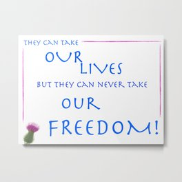 Braveheart: They Can Take Out Lives but They Can Never Take Our Freedom Print Metal Print