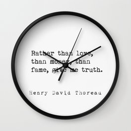 Rather than love, than money, than fame, give me truth. Henry David Thoreau Wall Clock