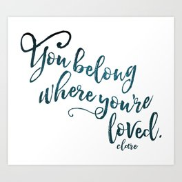 You belong where you're loved. Art Print