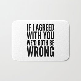 If I Agreed With You We'd Both Be Wrong Bath Mat