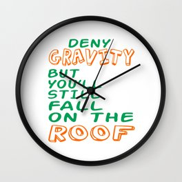 """Deny Gravity But You Ll Still Fall On The Roof"" tee design. Simple yet catchy tee design.  Wall Clock"