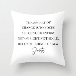 The Secret of Change Is to Focus All of Your Energy Not On Fighting the Old... -Socrates Throw Pillow