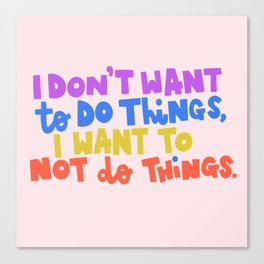 I Don't Want To Do Things, I Want To Not Do Things Canvas Print